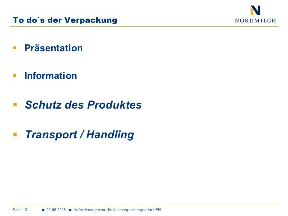 Seite 13 05.06.2008 Anforderungen an die Käseverpackungen im LEH To do`s der Verpackung Präsentation Information Schutz des Produktes Transport / Handling