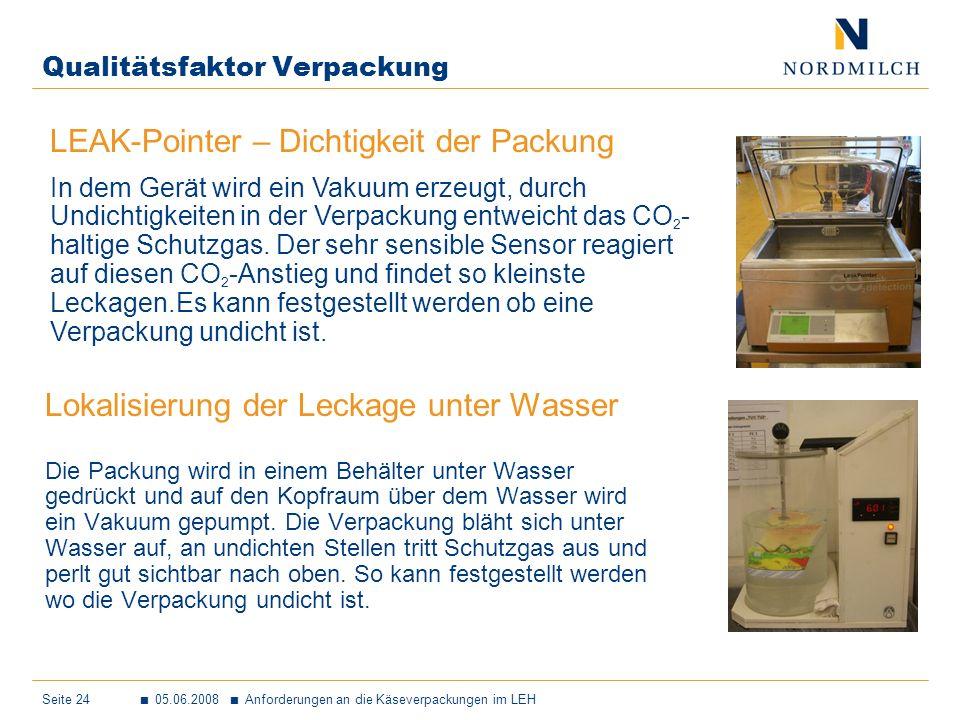 Seite 24 05.06.2008 Anforderungen an die Käseverpackungen im LEH Qualitätsfaktor Verpackung Lokalisierung der Leckage unter Wasser Die Packung wird in einem Behälter unter Wasser gedrückt und auf den Kopfraum über dem Wasser wird ein Vakuum gepumpt.
