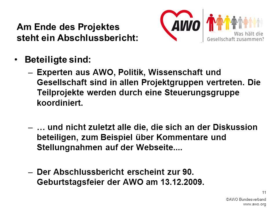 11 ©AWO Bundesverband www.awo.org Am Ende des Projektes steht ein Abschlussbericht: Beteiligte sind: –Experten aus AWO, Politik, Wissenschaft und Gesellschaft sind in allen Projektgruppen vertreten.