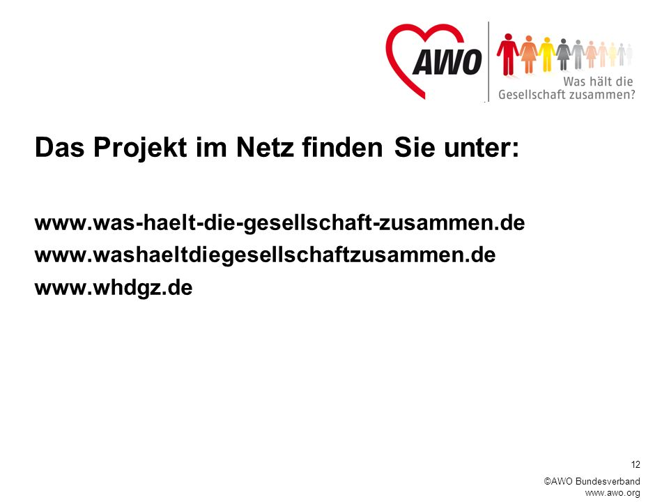 12 ©AWO Bundesverband www.awo.org Das Projekt im Netz finden Sie unter: www.was-haelt-die-gesellschaft-zusammen.de www.washaeltdiegesellschaftzusammen.de www.whdgz.de