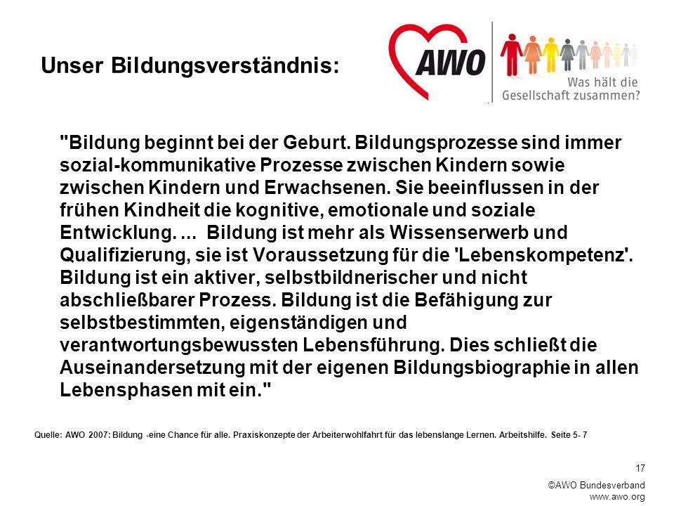 17 ©AWO Bundesverband www.awo.org Unser Bildungsverständnis: Bildung beginnt bei der Geburt.