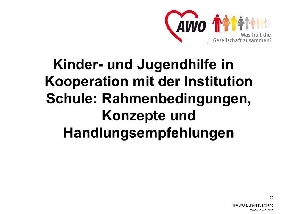 22 ©AWO Bundesverband www.awo.org Kinder- und Jugendhilfe in Kooperation mit der Institution Schule: Rahmenbedingungen, Konzepte und Handlungsempfehlungen