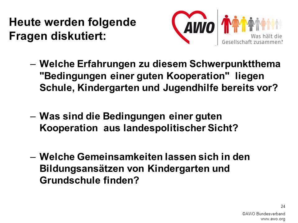 24 ©AWO Bundesverband www.awo.org Heute werden folgende Fragen diskutiert: –Welche Erfahrungen zu diesem Schwerpunktthema Bedingungen einer guten Kooperation liegen Schule, Kindergarten und Jugendhilfe bereits vor.