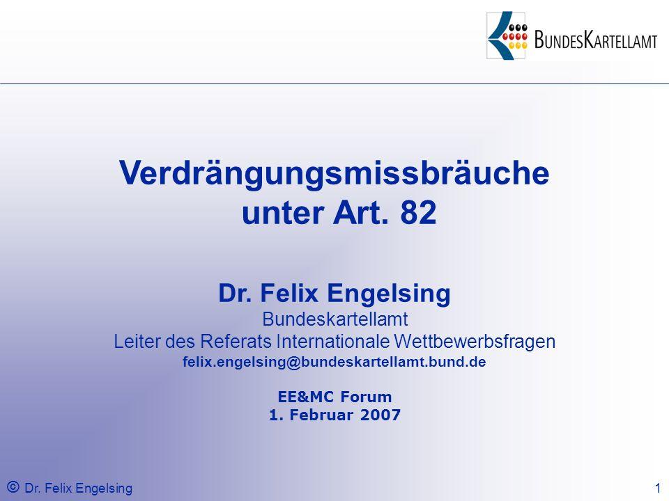 © Dr. Felix Engelsing1 Verdrängungsmissbräuche unter Art. 82 Dr. Felix Engelsing Bundeskartellamt Leiter des Referats Internationale Wettbewerbsfragen