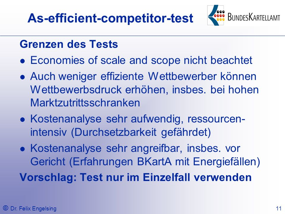 © Dr. Felix Engelsing11 As-efficient-competitor-test Grenzen des Tests Economies of scale and scope nicht beachtet Auch weniger effiziente Wettbewerbe