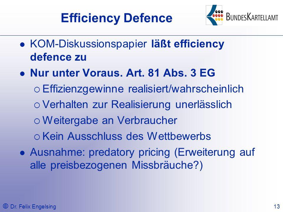 © Dr. Felix Engelsing13 Efficiency Defence KOM-Diskussionspapier läßt efficiency defence zu Nur unter Voraus. Art. 81 Abs. 3 EG Effizienzgewinne reali