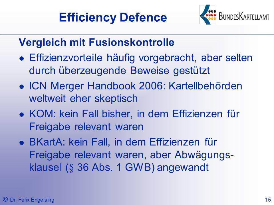 © Dr. Felix Engelsing15 Efficiency Defence Vergleich mit Fusionskontrolle Effizienzvorteile häufig vorgebracht, aber selten durch überzeugende Beweise