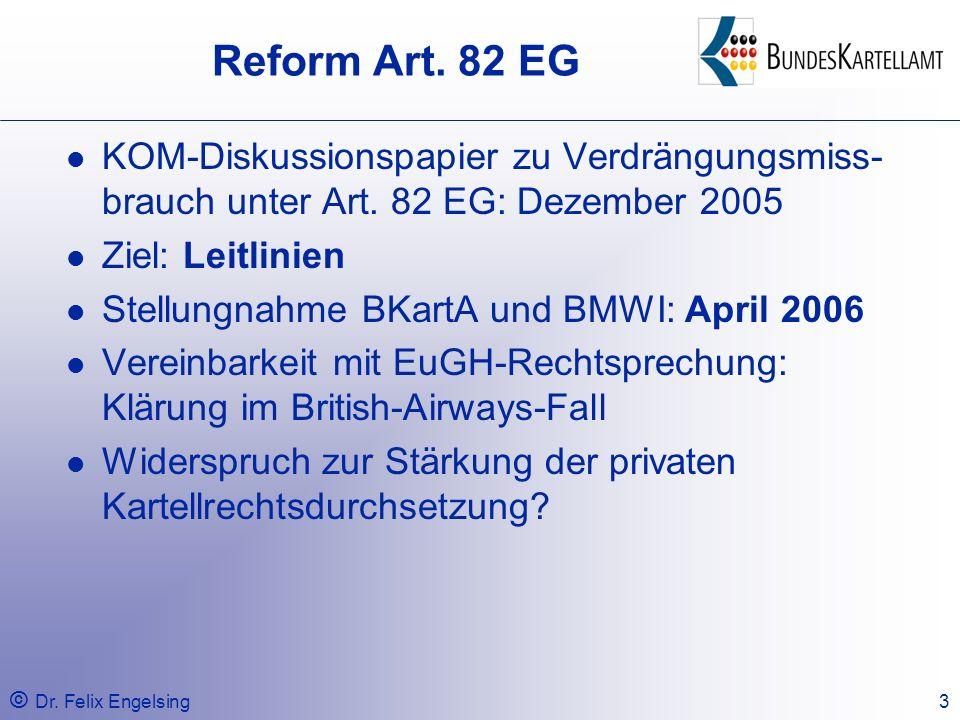 © Dr. Felix Engelsing3 Reform Art. 82 EG KOM-Diskussionspapier zu Verdrängungsmiss- brauch unter Art. 82 EG: Dezember 2005 Ziel: Leitlinien Stellungna