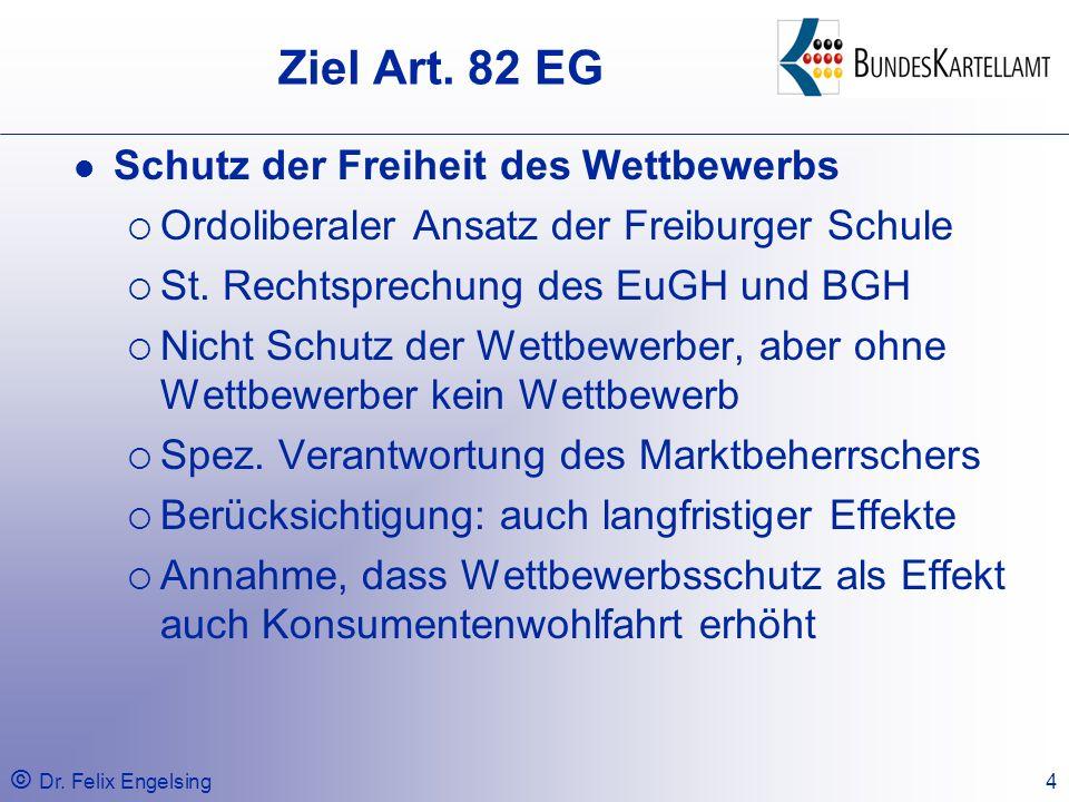 © Dr. Felix Engelsing4 Ziel Art. 82 EG Schutz der Freiheit des Wettbewerbs Ordoliberaler Ansatz der Freiburger Schule St. Rechtsprechung des EuGH und
