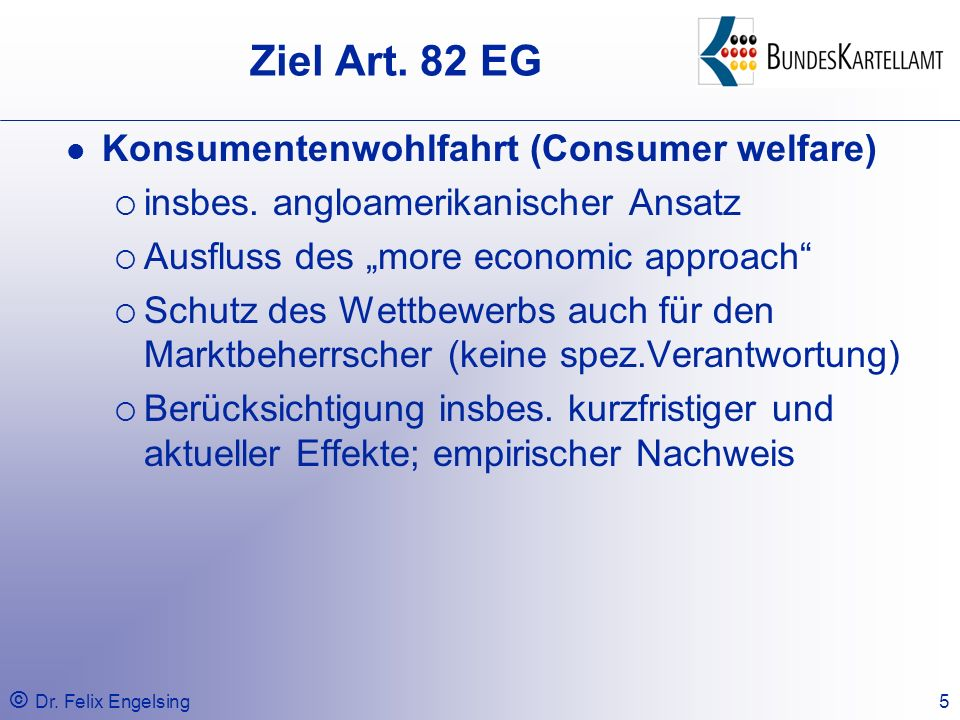© Dr. Felix Engelsing5 Ziel Art. 82 EG Konsumentenwohlfahrt (Consumer welfare) insbes. angloamerikanischer Ansatz Ausfluss des more economic approach