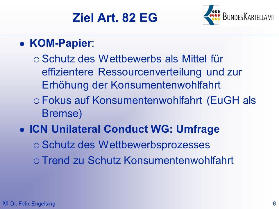 © Dr. Felix Engelsing6 Ziel Art. 82 EG KOM-Papier: Schutz des Wettbewerbs als Mittel für effizientere Ressourcenverteilung und zur Erhöhung der Konsum
