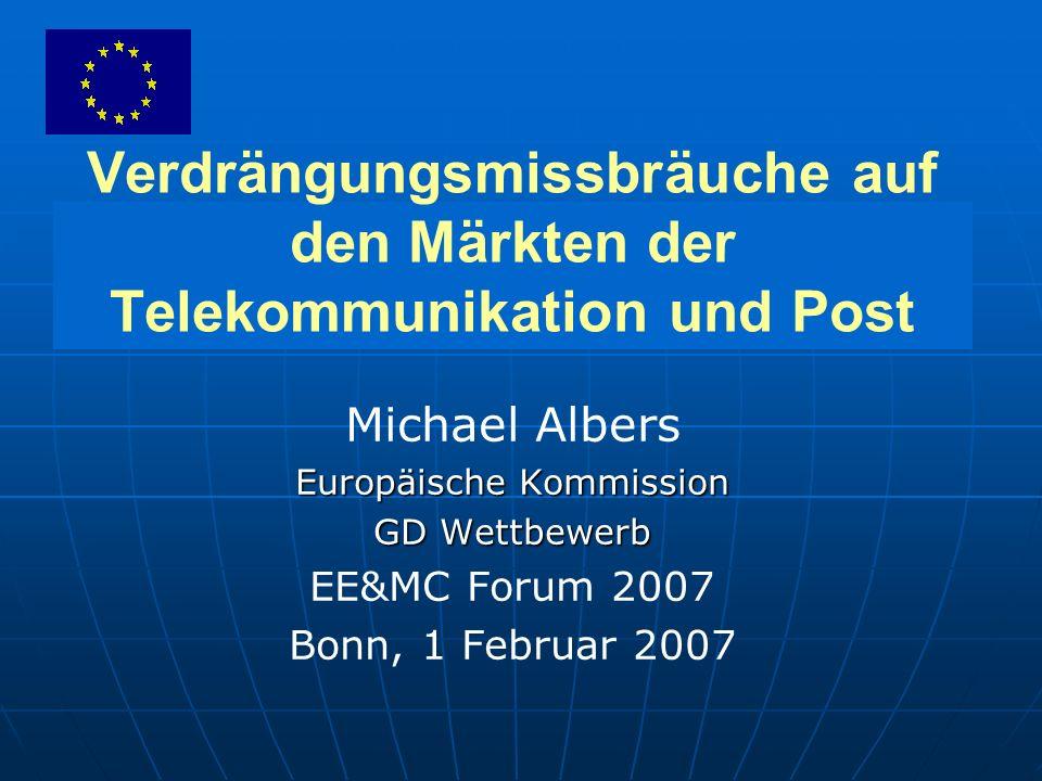 Verdrängungsmissbräuche auf den Märkten der Telekommunikation und Post Michael Albers Europäische Kommission GD Wettbewerb EE&MC Forum 2007 Bonn, 1 Februar 2007