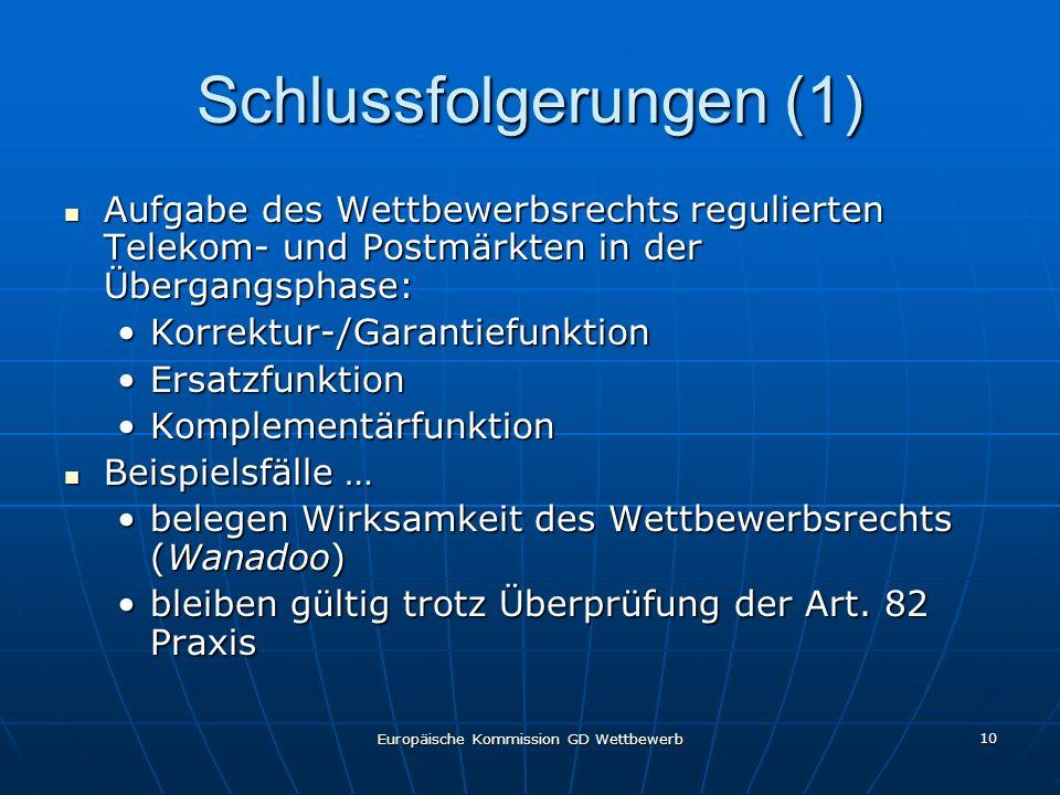 Europäische Kommission GD Wettbewerb 10 Schlussfolgerungen (1) Aufgabe des Wettbewerbsrechts regulierten Telekom- und Postmärkten in der Übergangsphase: Aufgabe des Wettbewerbsrechts regulierten Telekom- und Postmärkten in der Übergangsphase: Korrektur-/GarantiefunktionKorrektur-/Garantiefunktion ErsatzfunktionErsatzfunktion KomplementärfunktionKomplementärfunktion Beispielsfälle … Beispielsfälle … belegen Wirksamkeit des Wettbewerbsrechts (Wanadoo)belegen Wirksamkeit des Wettbewerbsrechts (Wanadoo) bleiben gültig trotz Überprüfung der Art.