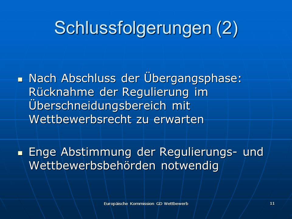 Europäische Kommission GD Wettbewerb 11 Schlussfolgerungen (2) Nach Abschluss der Übergangsphase: Rücknahme der Regulierung im Überschneidungsbereich mit Wettbewerbsrecht zu erwarten Nach Abschluss der Übergangsphase: Rücknahme der Regulierung im Überschneidungsbereich mit Wettbewerbsrecht zu erwarten Enge Abstimmung der Regulierungs- und Wettbewerbsbehörden notwendig Enge Abstimmung der Regulierungs- und Wettbewerbsbehörden notwendig