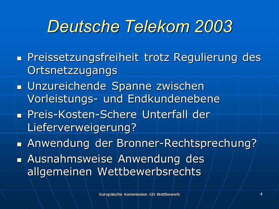 Europäische Kommission GD Wettbewerb 4 Deutsche Telekom 2003 Preissetzungsfreiheit trotz Regulierung des Ortsnetzzugangs Preissetzungsfreiheit trotz Regulierung des Ortsnetzzugangs Unzureichende Spanne zwischen Vorleistungs- und Endkundenebene Unzureichende Spanne zwischen Vorleistungs- und Endkundenebene Preis-Kosten-Schere Unterfall der Lieferverweigerung.
