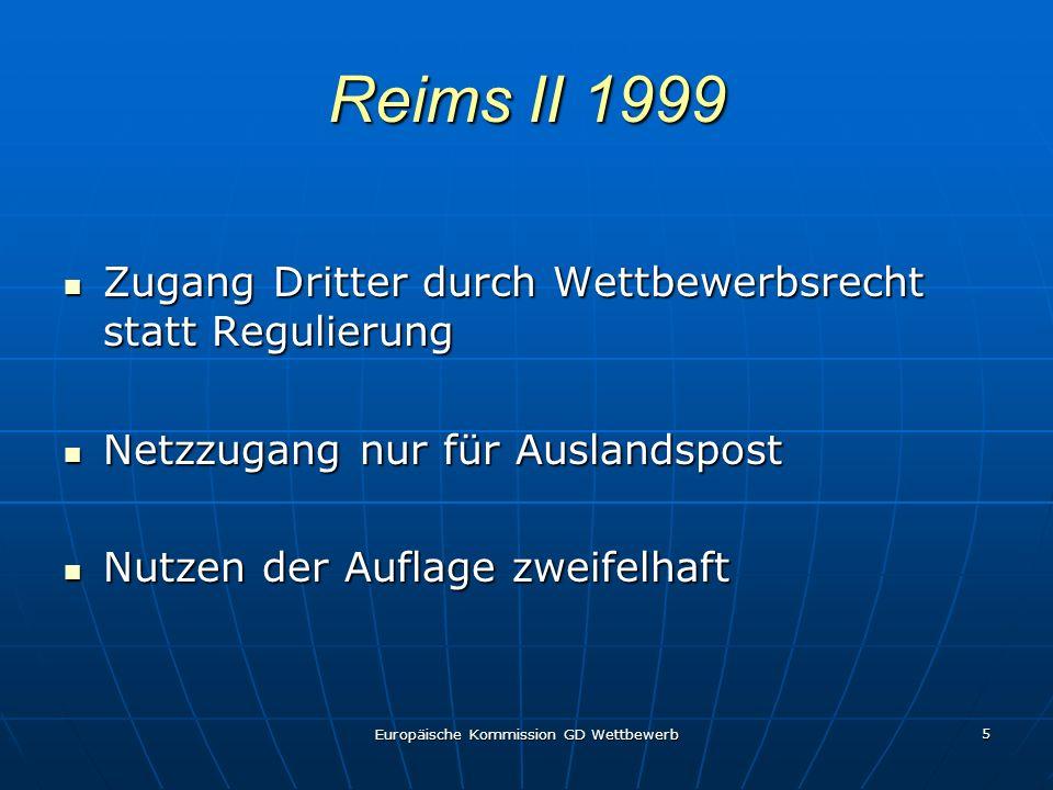 Europäische Kommission GD Wettbewerb 5 Reims II 1999 Zugang Dritter durch Wettbewerbsrecht statt Regulierung Zugang Dritter durch Wettbewerbsrecht statt Regulierung Netzzugang nur für Auslandspost Netzzugang nur für Auslandspost Nutzen der Auflage zweifelhaft Nutzen der Auflage zweifelhaft