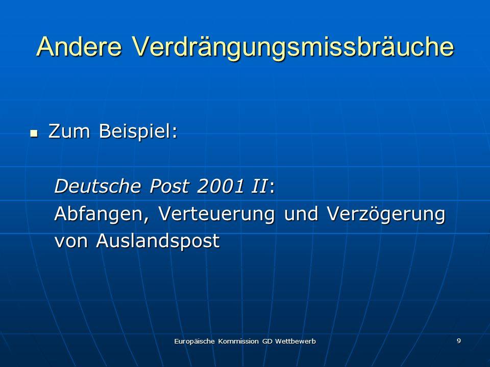 Europäische Kommission GD Wettbewerb 9 Andere Verdrängungsmissbräuche Zum Beispiel: Zum Beispiel: Deutsche Post 2001 II: Abfangen, Verteuerung und Verzögerung von Auslandspost