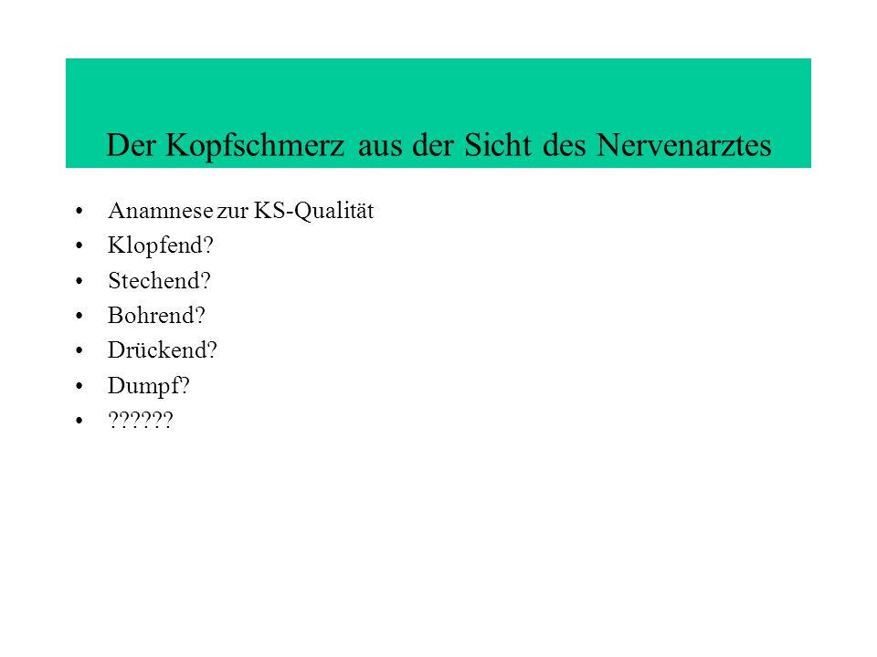 Der Kopfschmerz aus der Sicht des Nervenarztes Anamnese zur KS-Qualität Klopfend? Stechend? Bohrend? Drückend? Dumpf? ??????