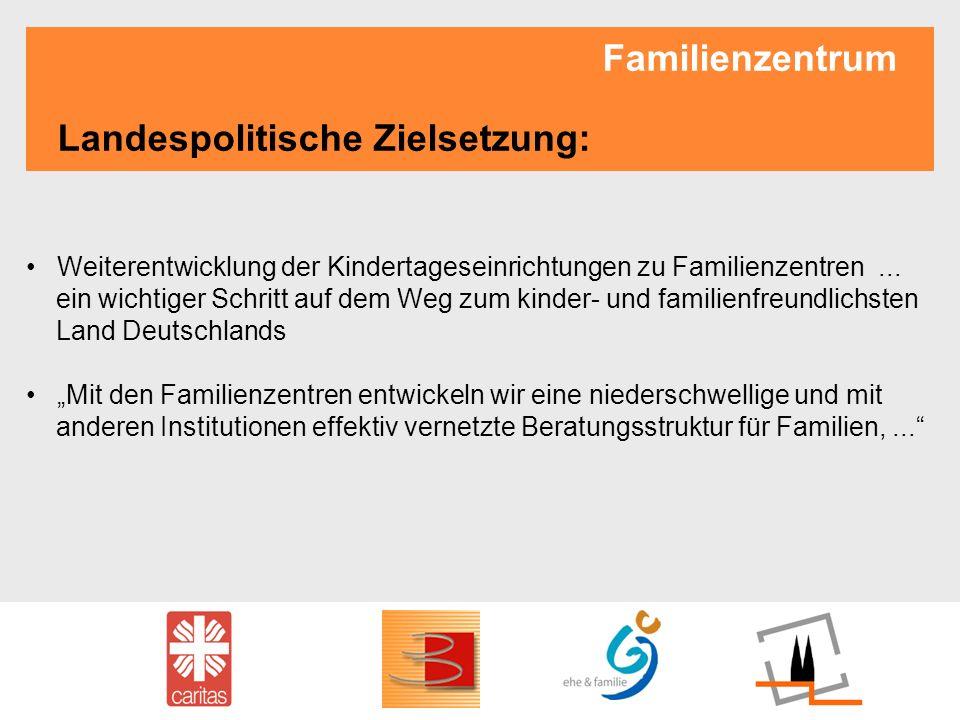 Familienzentrum Landespolitische Zielsetzung: Weiterentwicklung der Kindertageseinrichtungen zu Familienzentren... ein wichtiger Schritt auf dem Weg z