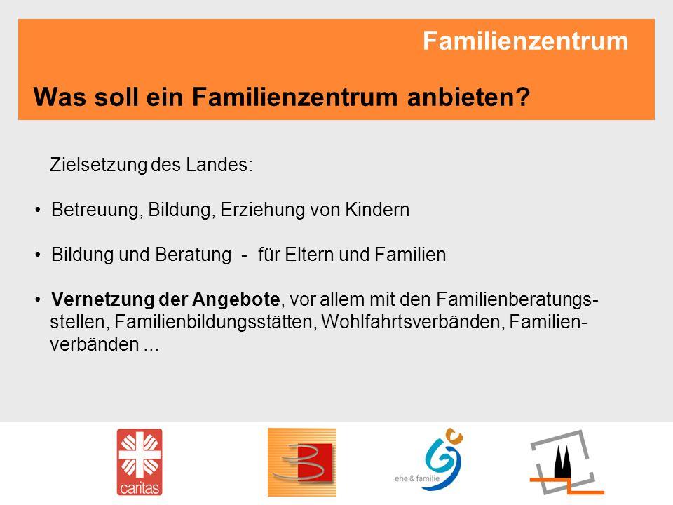 Familienzentrum Was soll ein Familienzentrum anbieten? Zielsetzung des Landes: Betreuung, Bildung, Erziehung von Kindern Bildung und Beratung - für El