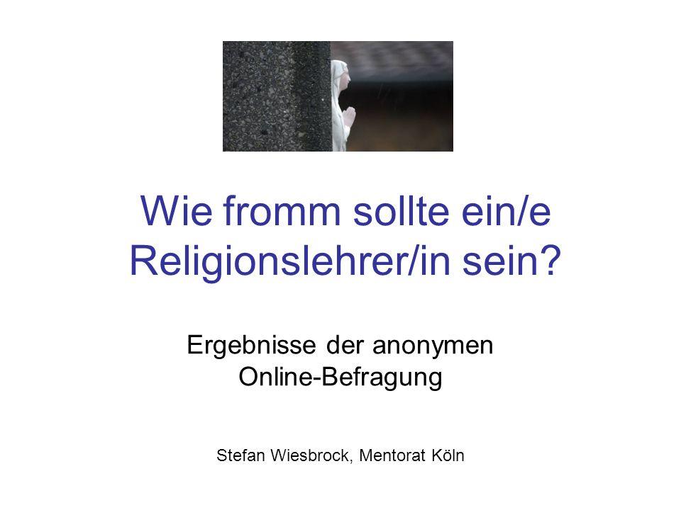 Wie fromm sollte ein/e Religionslehrer/in sein? Ergebnisse der anonymen Online-Befragung Stefan Wiesbrock, Mentorat Köln