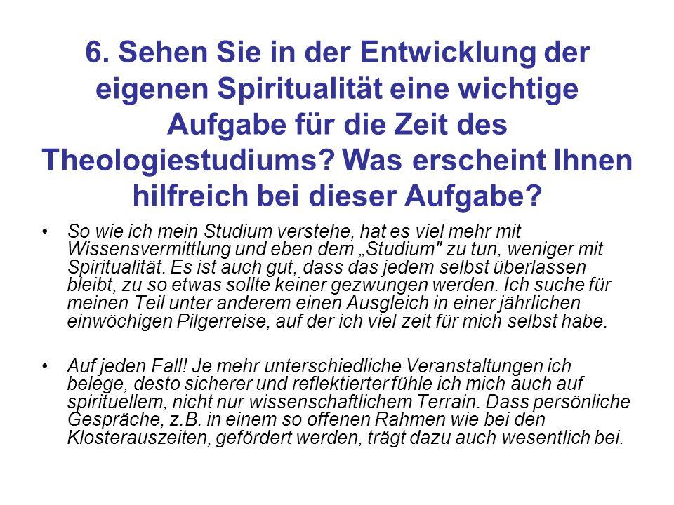 6. Sehen Sie in der Entwicklung der eigenen Spiritualität eine wichtige Aufgabe für die Zeit des Theologiestudiums? Was erscheint Ihnen hilfreich bei
