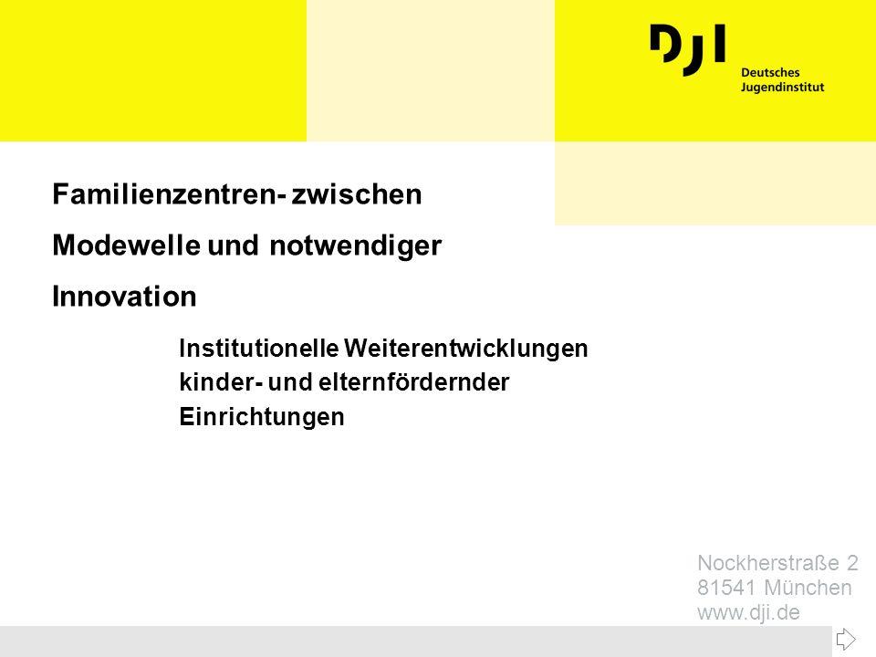 Nockherstraße 2 81541 München www.dji.de Familienzentren- zwischen Modewelle und notwendiger Innovation Institutionelle Weiterentwicklungen kinder- un