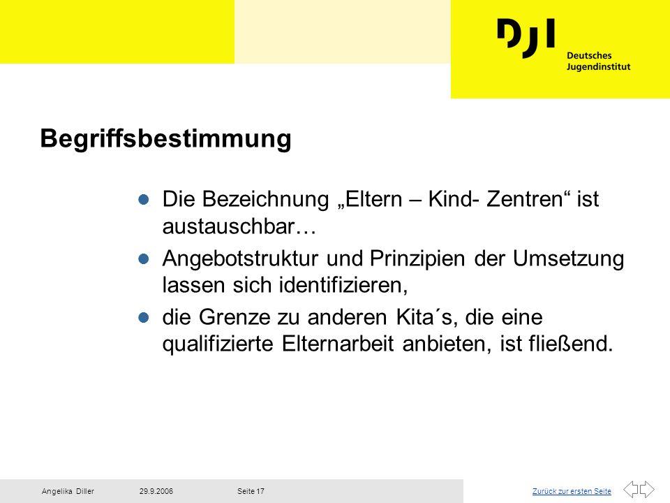 Zurück zur ersten Seite29.9.2006Angelika DillerSeite 17 Begriffsbestimmung l Die Bezeichnung Eltern – Kind- Zentren ist austauschbar… l Angebotstruktu