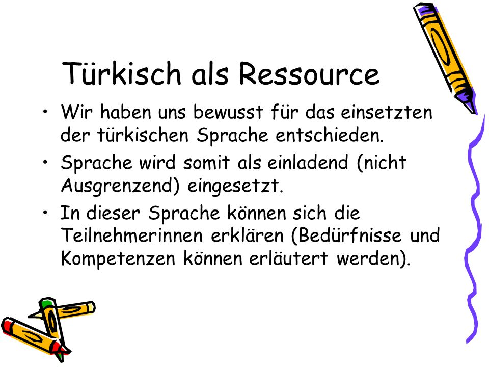 Türkisch als Ressource Wir haben uns bewusst für das einsetzten der türkischen Sprache entschieden. Sprache wird somit als einladend (nicht Ausgrenzen