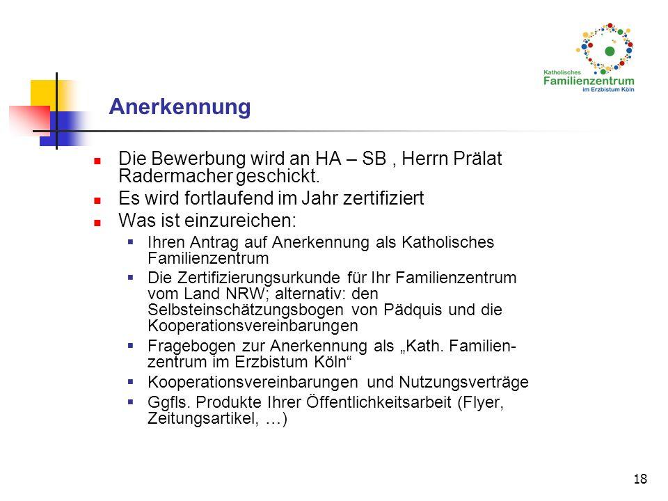 18 Anerkennung Die Bewerbung wird an HA – SB, Herrn Prälat Radermacher geschickt. Es wird fortlaufend im Jahr zertifiziert Was ist einzureichen: Ihren