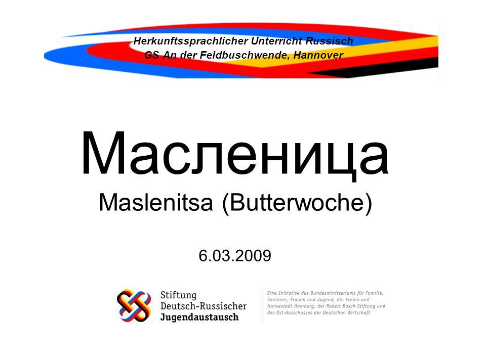 Maslenitsa (Betonung auf der ersten Silbe; russisch Масленица; dt.: Butterwoche) ist wie der deutsche Karneval ein ursprünglich heidnisches und kein christlich-orthodoxes Fest; doch seit der Christianisierung Russland korrespondiert es mit dem christlichen Festzyklus.