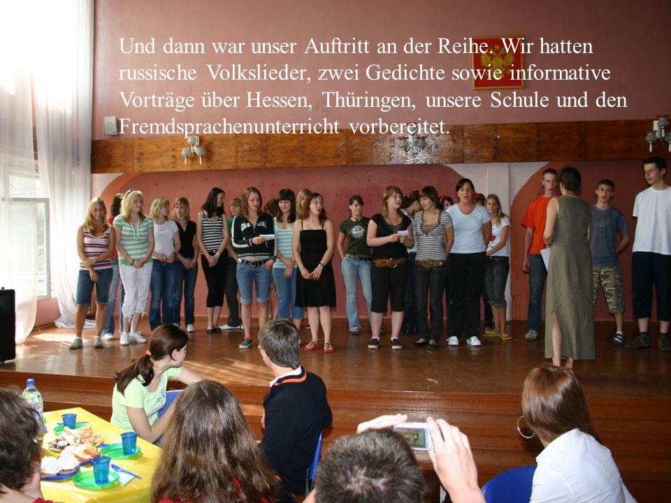 Und dann war unser Auftritt an der Reihe. Wir hatten russische Volkslieder, zwei Gedichte sowie informative Vorträge über Hessen, Thüringen, unsere Sc