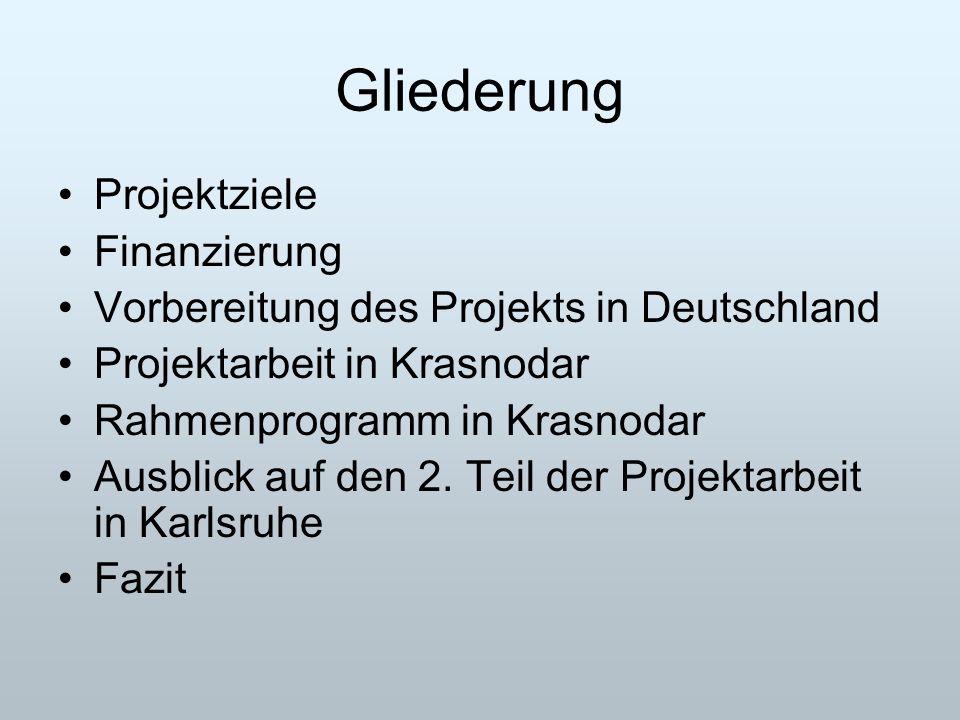 Gliederung Projektziele Finanzierung Vorbereitung des Projekts in Deutschland Projektarbeit in Krasnodar Rahmenprogramm in Krasnodar Ausblick auf den