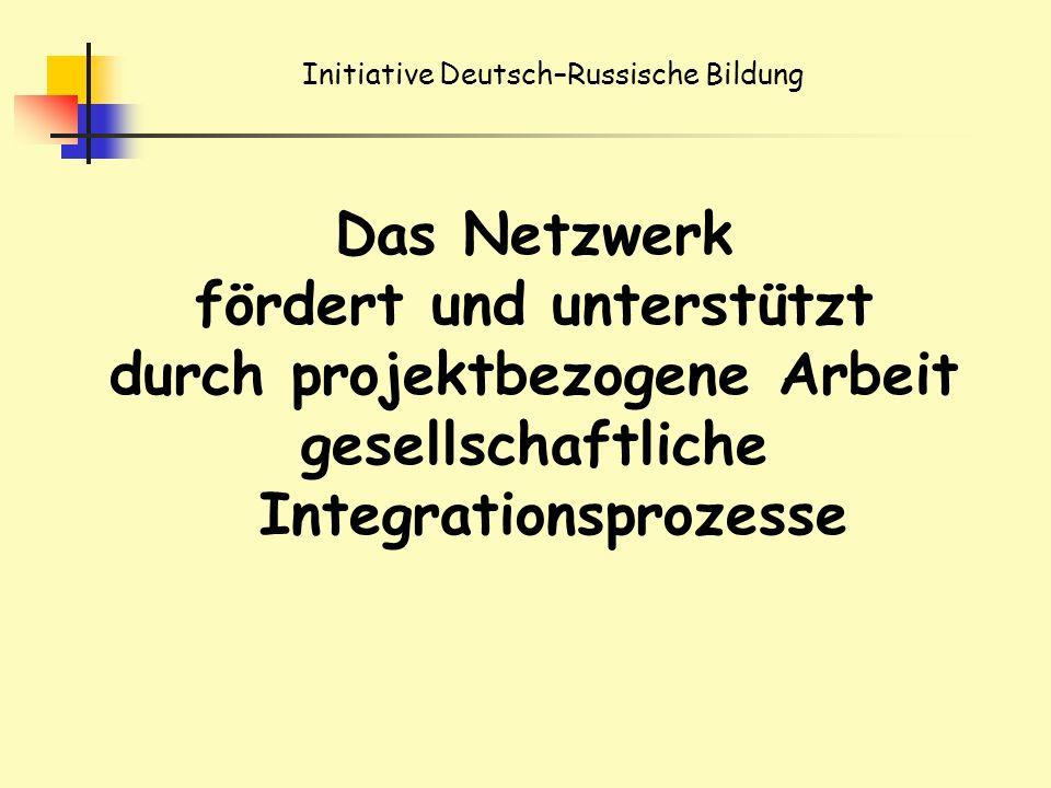 Initiative Deutsch–Russische Bildung Das Netzwerk fördert und unterstützt durch projektbezogene Arbeit gesellschaftliche Integrationsprozesse