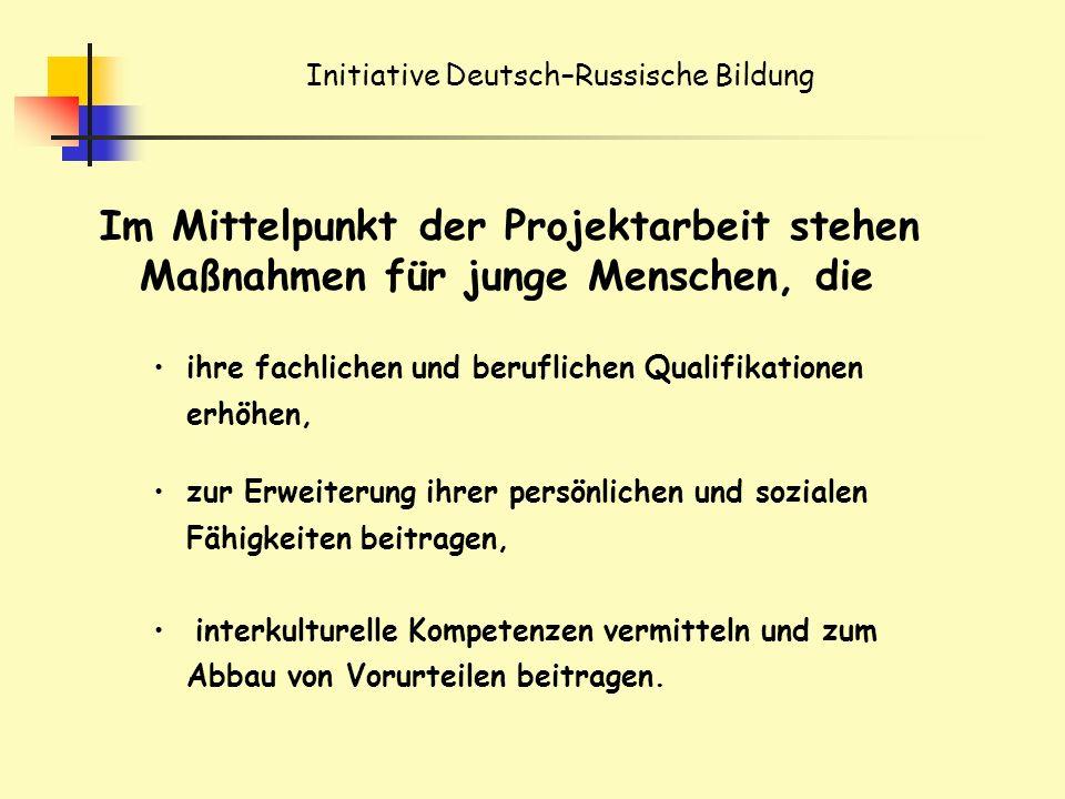 Initiative Deutsch–Russische Bildung Im Mittelpunkt der Projektarbeit stehen Maßnahmen für junge Menschen, die ihre fachlichen und beruflichen Qualifikationen erhöhen, zur Erweiterung ihrer persönlichen und sozialen Fähigkeiten beitragen, interkulturelle Kompetenzen vermitteln und zum Abbau von Vorurteilen beitragen.