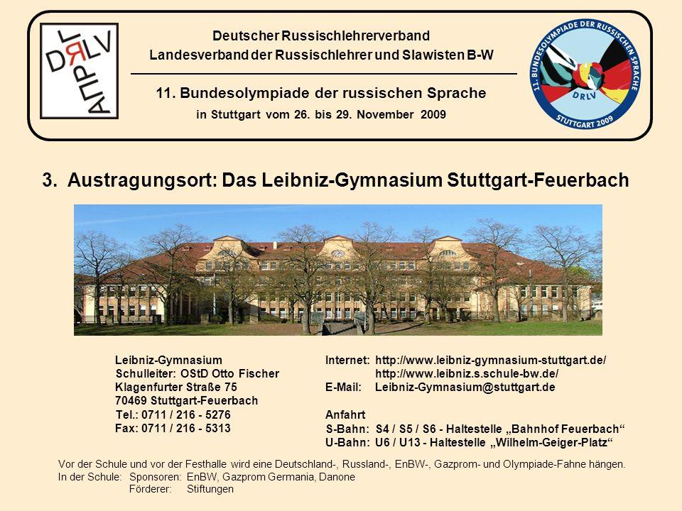 Leibniz-Gymnasium Schulleiter: OStD Otto Fischer Klagenfurter Straße 75 70469 Stuttgart-Feuerbach Tel.: 0711 / 216 - 5276 Fax: 0711 / 216 - 5313 Internet:http://www.leibniz-gymnasium-stuttgart.de/ http://www.leibniz.s.schule-bw.de/ E-Mail:Leibniz-Gymnasium@stuttgart.de Anfahrt S-Bahn:S4 / S5 / S6 - Haltestelle Bahnhof Feuerbach U-Bahn:U6 / U13 - Haltestelle Wilhelm-Geiger-Platz Vor der Schule und vor der Festhalle wird eine Deutschland-, Russland-, EnBW-, Gazprom- und Olympiade-Fahne hängen.