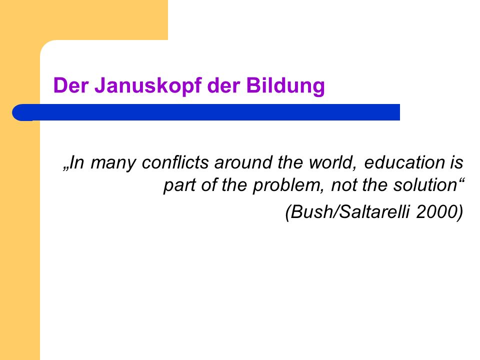 Der Januskopf der Bildung In many conflicts around the world, education is part of the problem, not the solution (Bush/Saltarelli 2000)