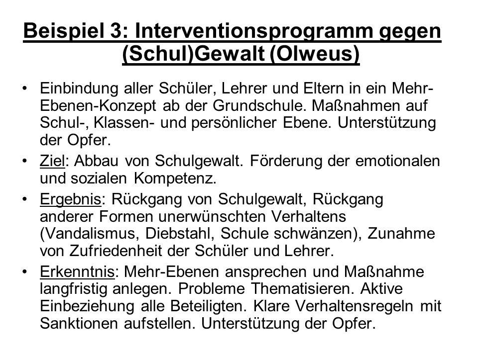 Beispiel 3: Interventionsprogramm gegen (Schul)Gewalt (Olweus) Einbindung aller Schüler, Lehrer und Eltern in ein Mehr- Ebenen-Konzept ab der Grundschule.