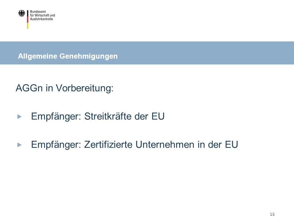 15 AGGn in Vorbereitung: Empfänger: Streitkräfte der EU Empfänger: Zertifizierte Unternehmen in der EU Allgemeine Genehmigungen