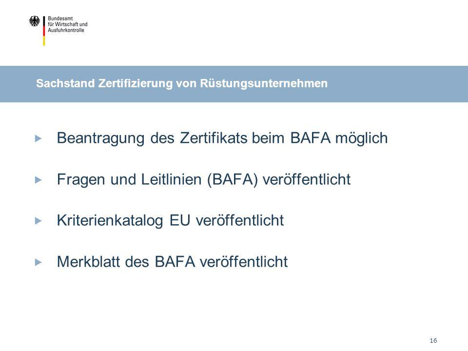 16 Sachstand Zertifizierung von Rüstungsunternehmen Beantragung des Zertifikats beim BAFA möglich Fragen und Leitlinien (BAFA) veröffentlicht Kriterienkatalog EU veröffentlicht Merkblatt des BAFA veröffentlicht