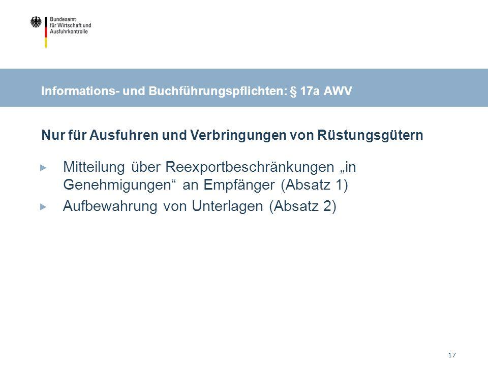 17 Informations- und Buchführungspflichten: § 17a AWV Mitteilung über Reexportbeschränkungen in Genehmigungen an Empfänger (Absatz 1) Aufbewahrung von Unterlagen (Absatz 2) Nur für Ausfuhren und Verbringungen von Rüstungsgütern