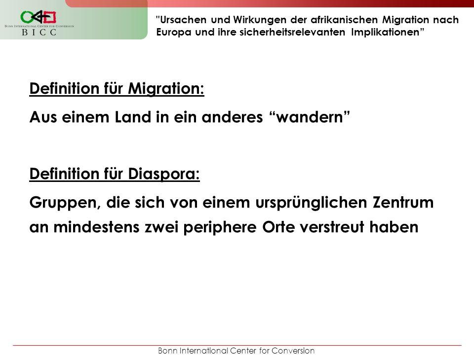 Bonn International Center for Conversion Ursachen und Wirkungen der afrikanischen Migration nach Europa und ihre sicherheitsrelevanten Implikationen Definition für Migration: Aus einem Land in ein anderes wandern Definition für Diaspora: Gruppen, die sich von einem ursprünglichen Zentrum an mindestens zwei periphere Orte verstreut haben