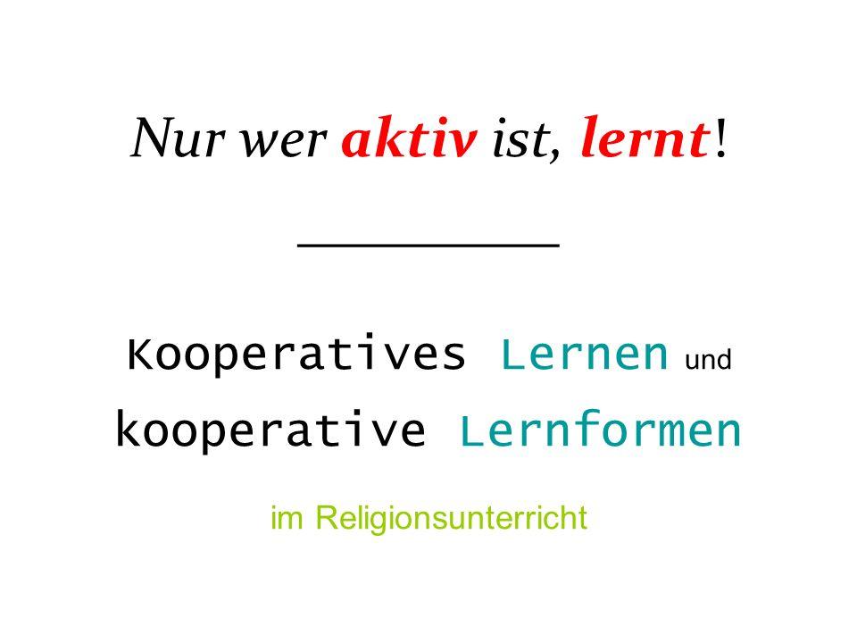 Nur wer aktiv ist, lernt! __________ Kooperatives Lernen und kooperative Lernformen im Religionsunterricht