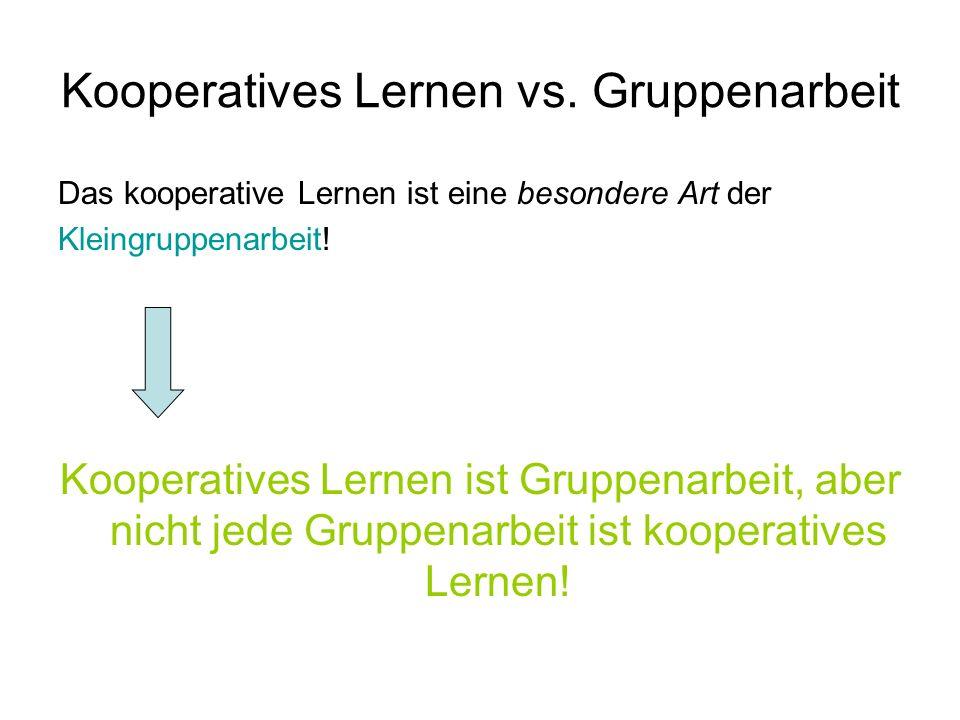 Kooperatives Lernen vs. Gruppenarbeit Das kooperative Lernen ist eine besondere Art der Kleingruppenarbeit! Kooperatives Lernen ist Gruppenarbeit, abe