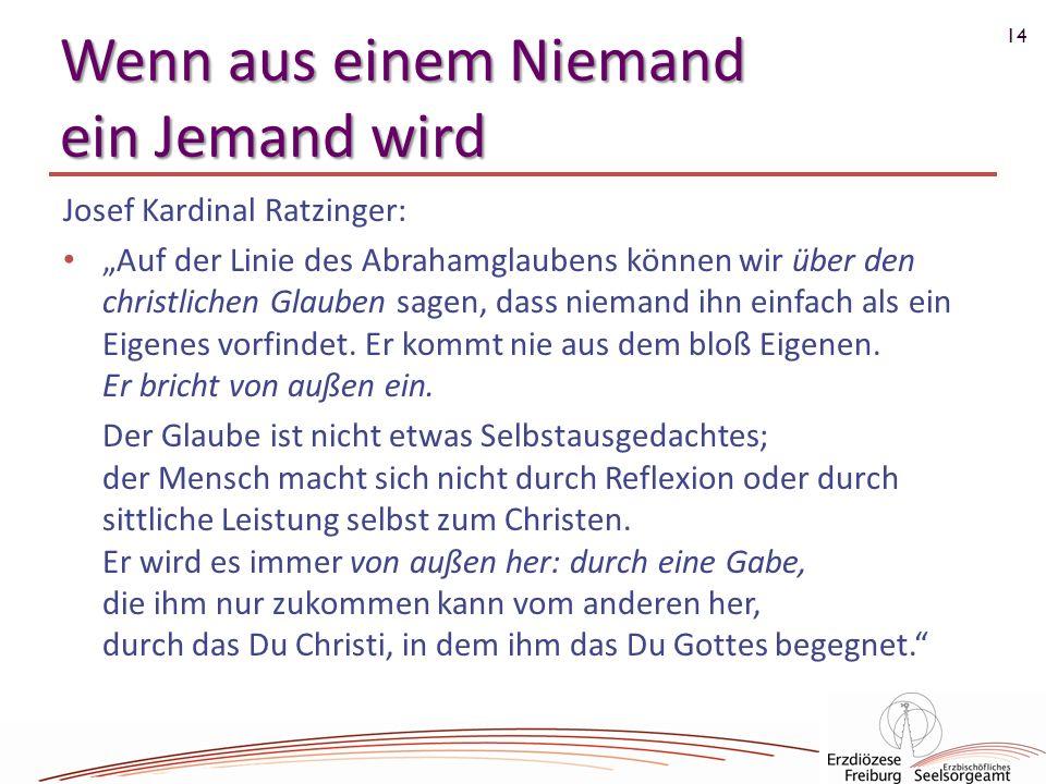 14 Wenn aus einem Niemand ein Jemand wird Josef Kardinal Ratzinger: Auf der Linie des Abrahamglaubens können wir über den christlichen Glauben sagen,