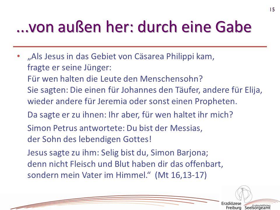 15...von außen her: durch eine Gabe Als Jesus in das Gebiet von Cäsarea Philippi kam, fragte er seine Jünger: Für wen halten die Leute den Menschensoh