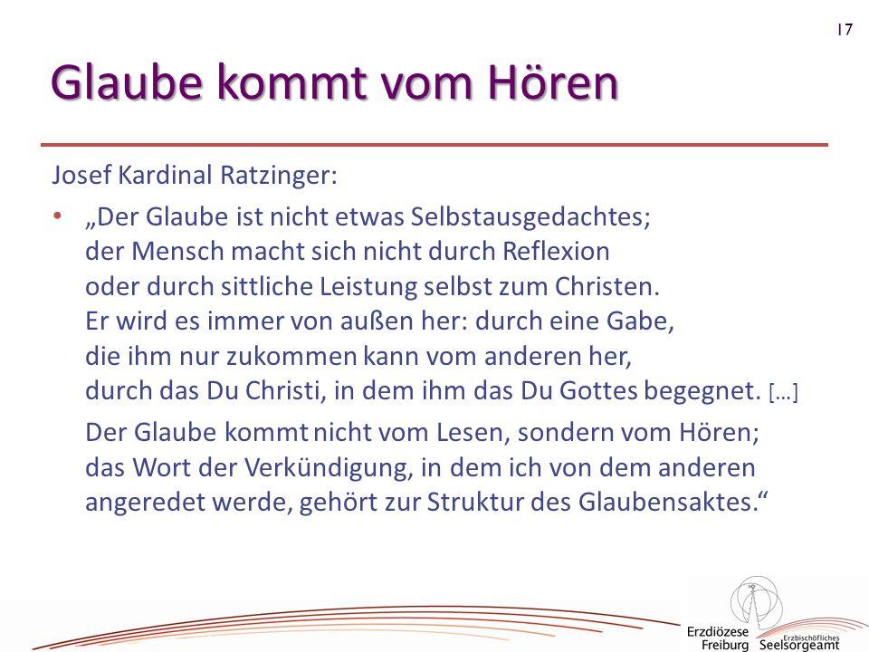 17 Glaube kommt vom Hören Josef Kardinal Ratzinger: Der Glaube ist nicht etwas Selbstausgedachtes; der Mensch macht sich nicht durch Reflexion oder du