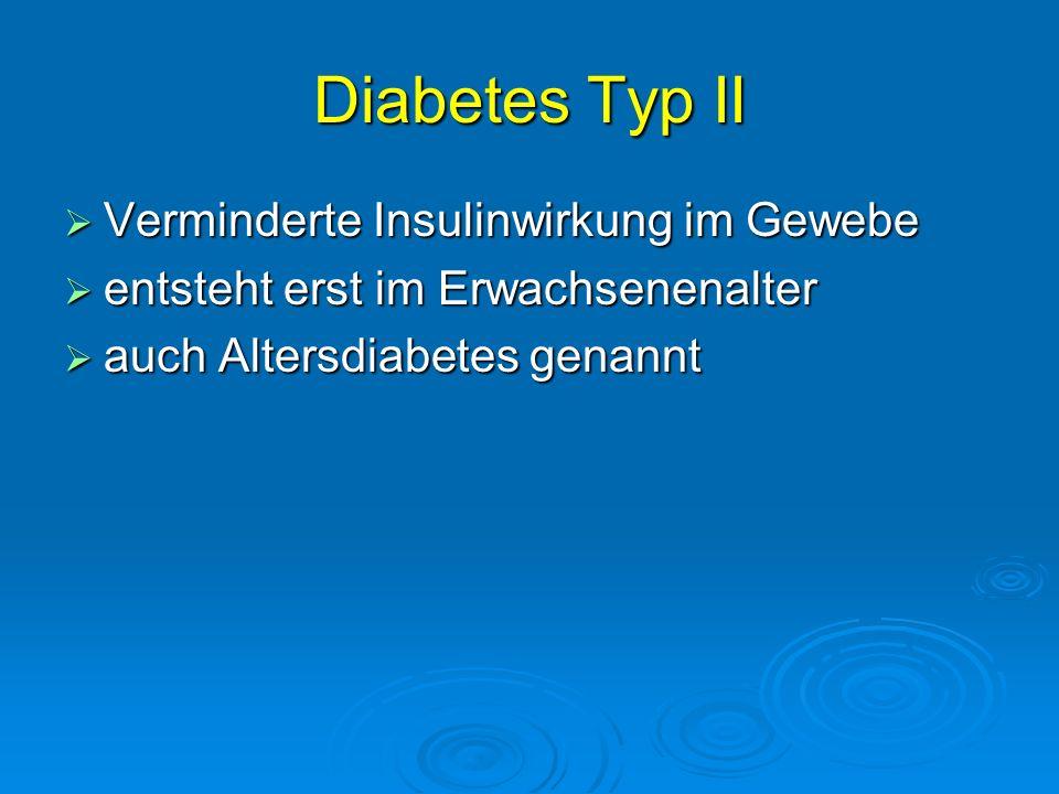 Diabetes Typ II Verminderte Insulinwirkung im Gewebe Verminderte Insulinwirkung im Gewebe entsteht erst im Erwachsenenalter entsteht erst im Erwachsen