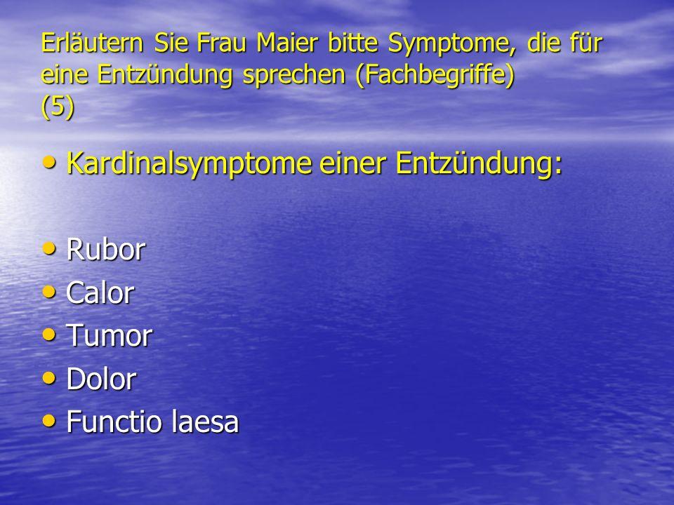 Erläutern Sie Frau Maier bitte Symptome, die für eine Entzündung sprechen (Fachbegriffe) (5) Kardinalsymptome einer Entzündung: Kardinalsymptome einer