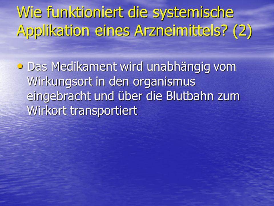 Wie funktioniert die systemische Applikation eines Arzneimittels? (2) Das Medikament wird unabhängig vom Wirkungsort in den organismus eingebracht und